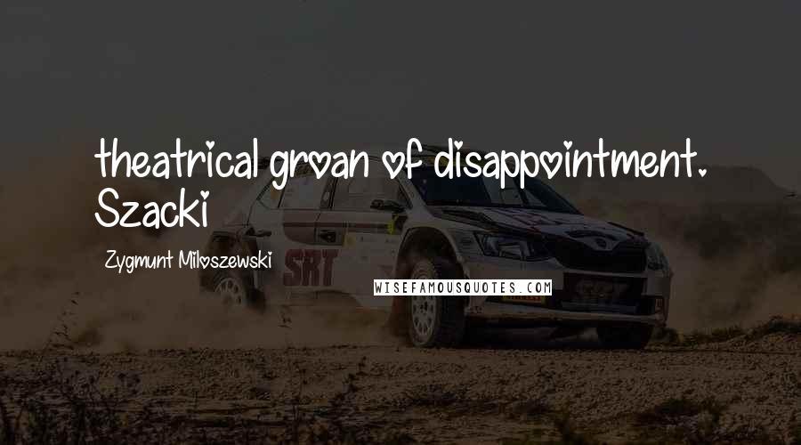 Zygmunt Miloszewski quotes: theatrical groan of disappointment. Szacki