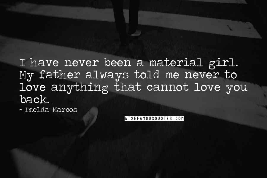 Imelda Marcos Quotes: I have never been a material girl. My father always told me never to love anything that cannot love you back.