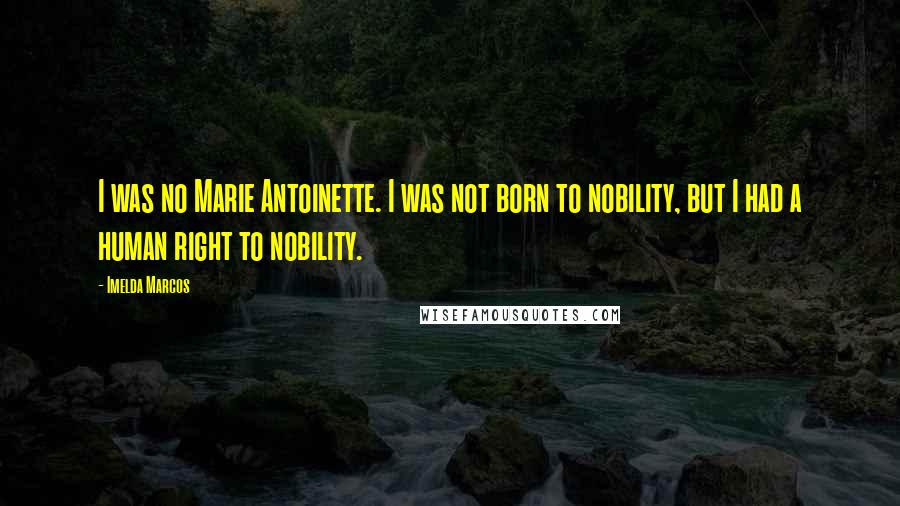 Imelda Marcos Quotes: I was no Marie Antoinette. I was not born to nobility, but I had a human right to nobility.