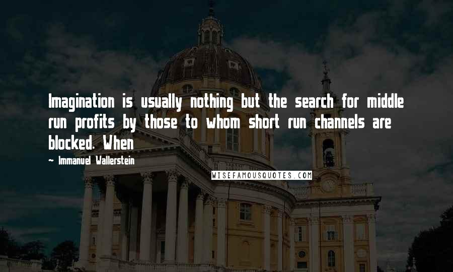 Immanuel Wallerstein Quotes: Imagination is usually nothing but the search for middle run profits by those to whom short run channels are blocked. When