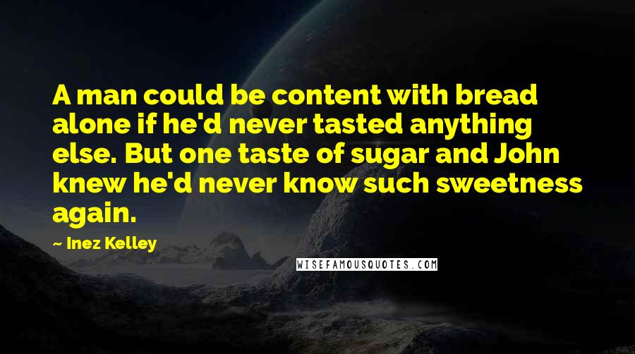 Inez Kelley Quotes: A man could be content with bread alone if he'd never tasted anything else. But one taste of sugar and John knew he'd never know such sweetness again.