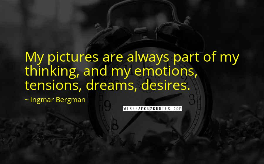 Ingmar Bergman Quotes: My pictures are always part of my thinking, and my emotions, tensions, dreams, desires.