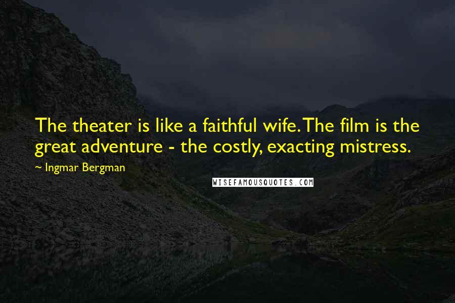 Ingmar Bergman Quotes: The theater is like a faithful wife. The film is the great adventure - the costly, exacting mistress.