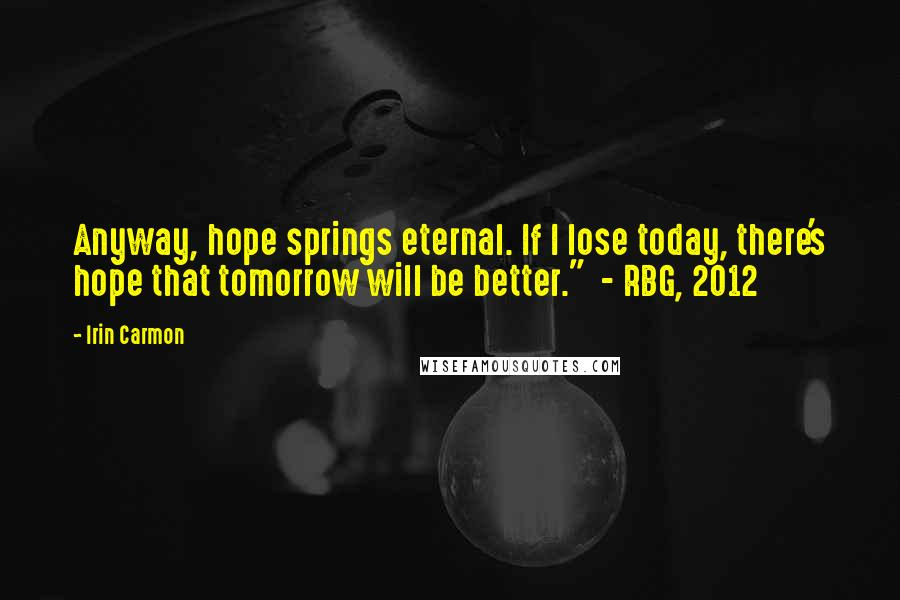 """Irin Carmon Quotes: Anyway, hope springs eternal. If I lose today, there's hope that tomorrow will be better.""""  - RBG, 2012"""