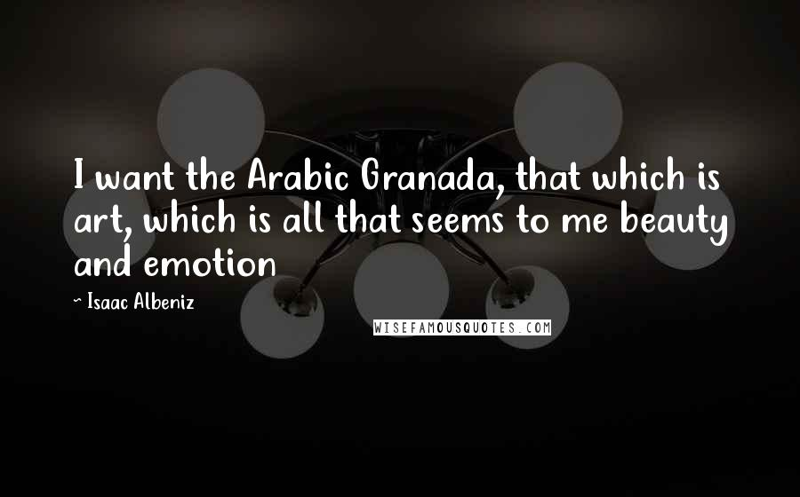 Isaac Albeniz Quotes: I want the Arabic Granada, that which is art, which is all that seems to me beauty and emotion