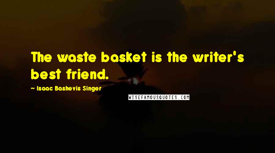 Isaac Bashevis Singer Quotes: The waste basket is the writer's best friend.