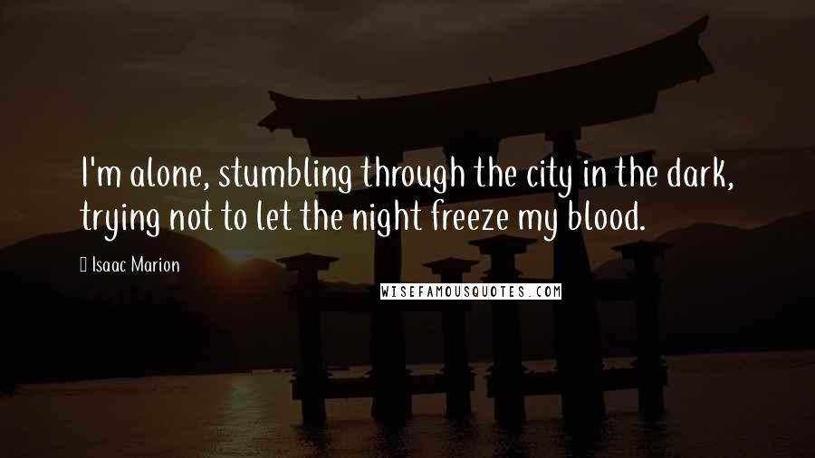 Isaac Marion Quotes: I'm alone, stumbling through the city in the dark, trying not to let the night freeze my blood.