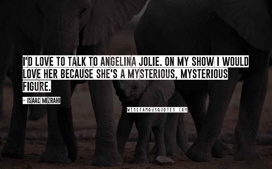 Isaac Mizrahi Quotes: I'd love to talk to Angelina Jolie. On my show I would love her because she's a mysterious, mysterious figure.