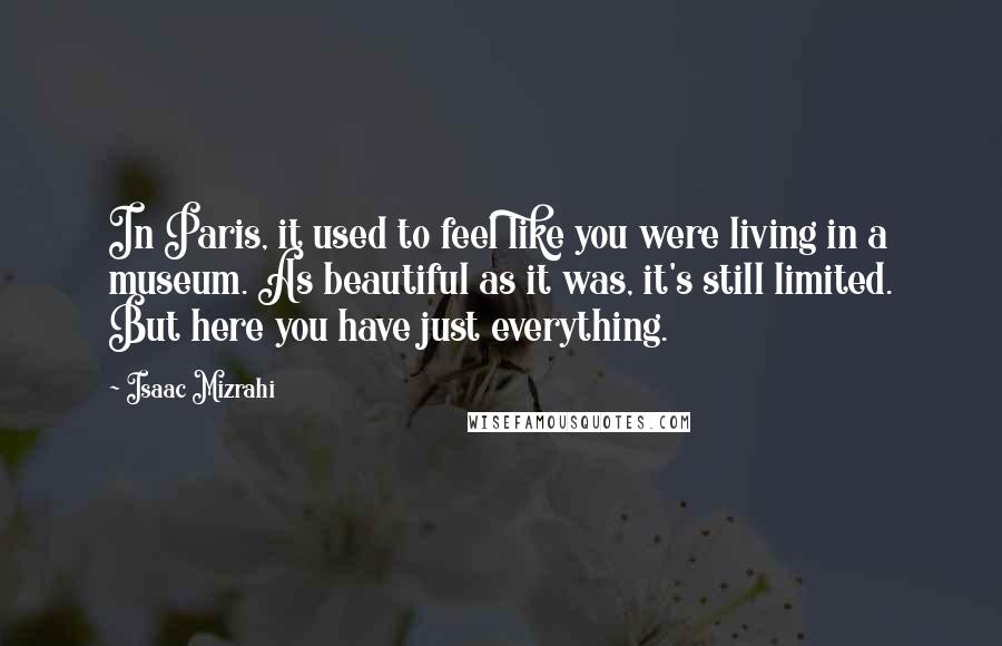 Isaac Mizrahi Quotes: In Paris, it used to feel like you were living in a museum. As beautiful as it was, it's still limited. But here you have just everything.