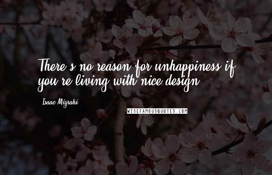 Isaac Mizrahi Quotes: There's no reason for unhappiness if you're living with nice design.