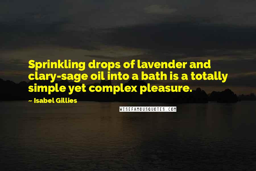 Isabel Gillies Quotes: Sprinkling drops of lavender and clary-sage oil into a bath is a totally simple yet complex pleasure.
