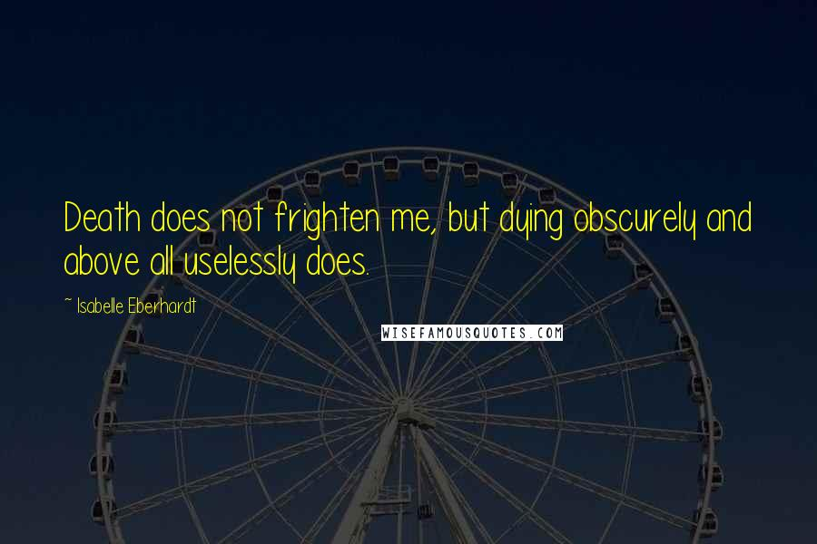 Isabelle Eberhardt Quotes: Death does not frighten me, but dying obscurely and above all uselessly does.
