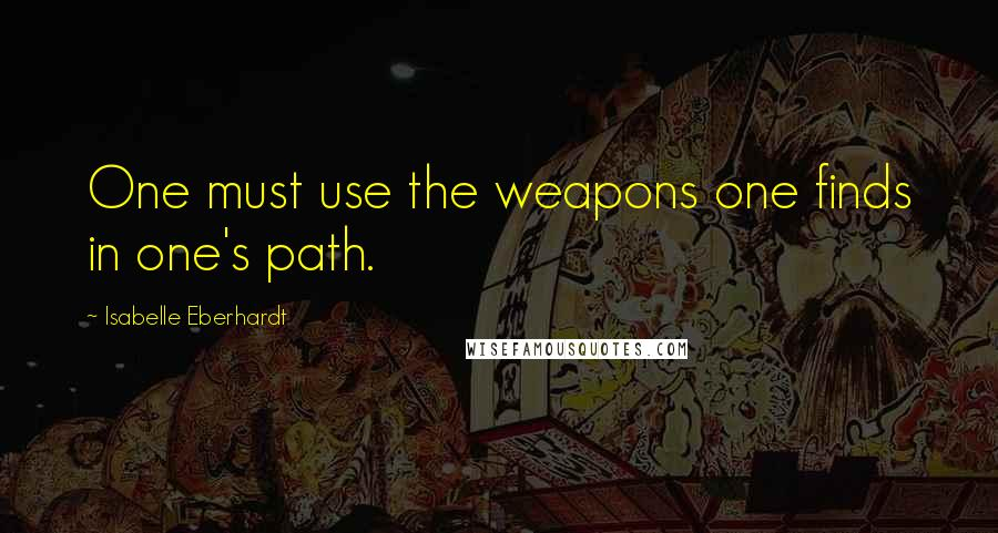 Isabelle Eberhardt Quotes: One must use the weapons one finds in one's path.