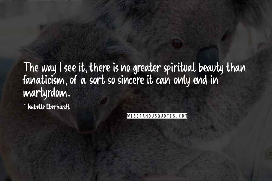 Isabelle Eberhardt Quotes: The way I see it, there is no greater spiritual beauty than fanaticism, of a sort so sincere it can only end in martyrdom.