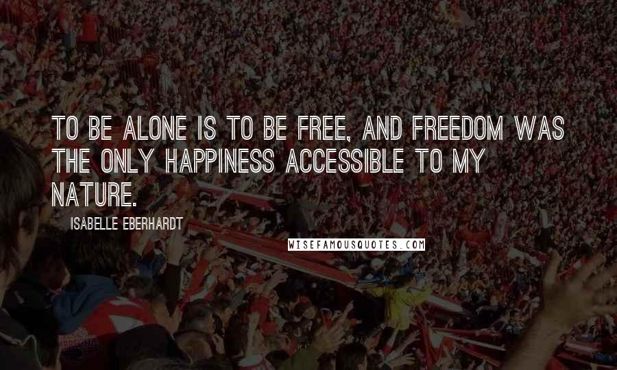 Isabelle Eberhardt Quotes: To be alone is to be free, and freedom was the only happiness accessible to my nature.