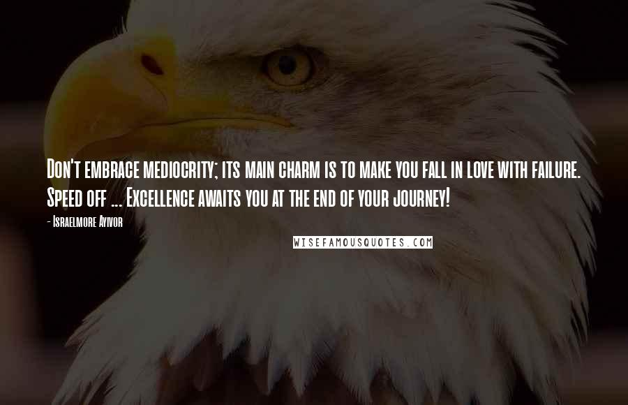 Israelmore Ayivor Quotes: Don't embrace mediocrity; its main charm is to make you fall in love with failure. Speed off ... Excellence awaits you at the end of your journey!