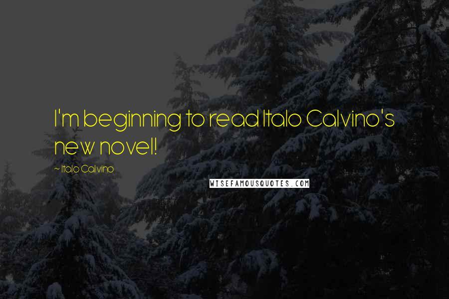 Italo Calvino Quotes: I'm beginning to read Italo Calvino's new novel!