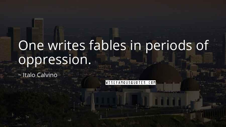 Italo Calvino Quotes: One writes fables in periods of oppression.