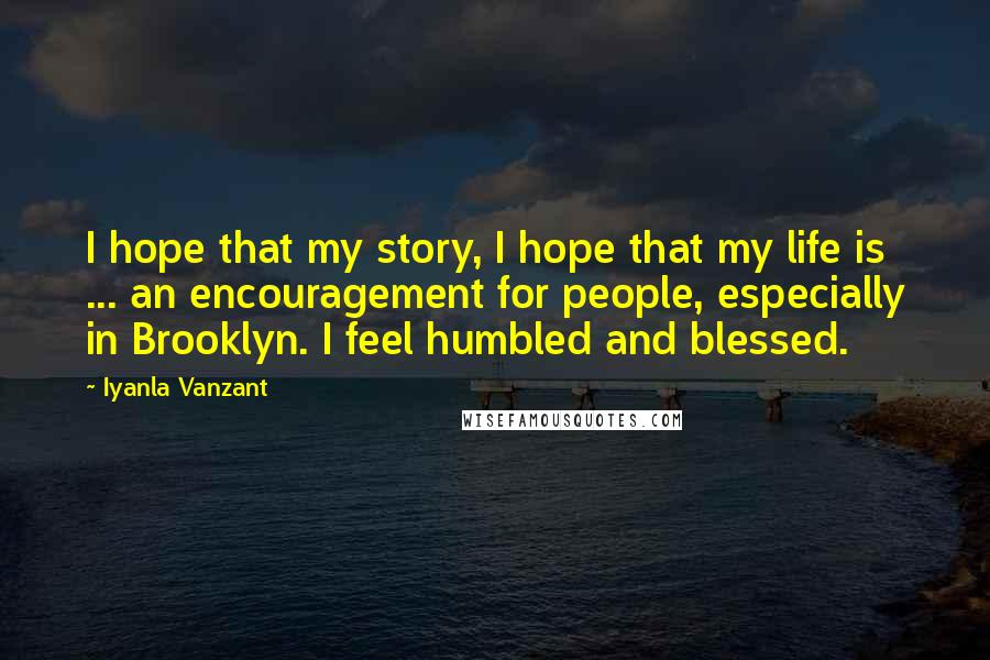 Iyanla Vanzant Quotes: I hope that my story, I hope that my life is ... an encouragement for people, especially in Brooklyn. I feel humbled and blessed.