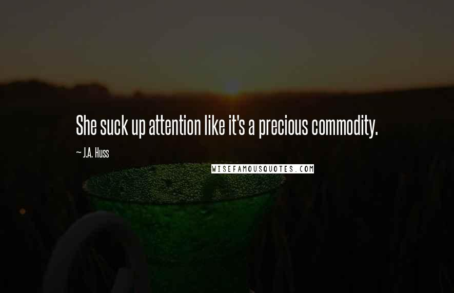 J.A. Huss Quotes: She suck up attention like it's a ...