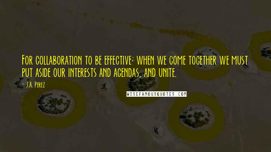 J.A. Perez Quotes: For collaboration to be effective; when we come together we must put aside our interests and agendas, and unite.