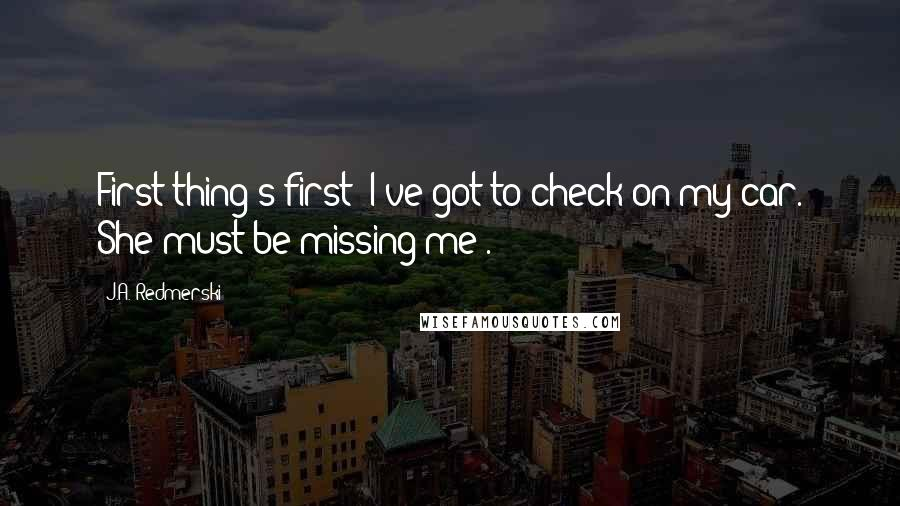 J.A. Redmerski Quotes: First thing's first: I've got to check on my car. She must be missing me!.