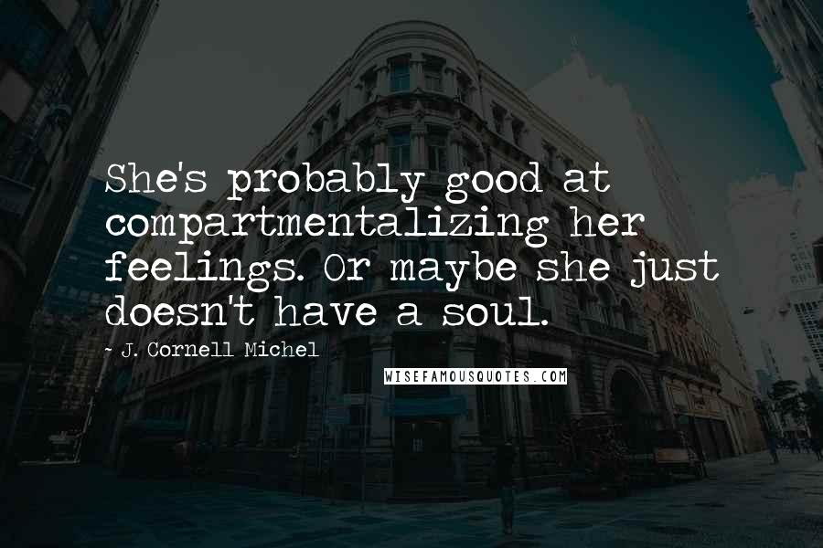 J. Cornell Michel Quotes: She's probably good at compartmentalizing her feelings. Or maybe she just doesn't have a soul.