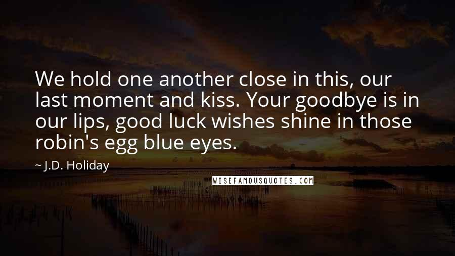J.D. Holiday Quotes: We hold one another close in this, our last moment and kiss. Your goodbye is in our lips, good luck wishes shine in those robin's egg blue eyes.