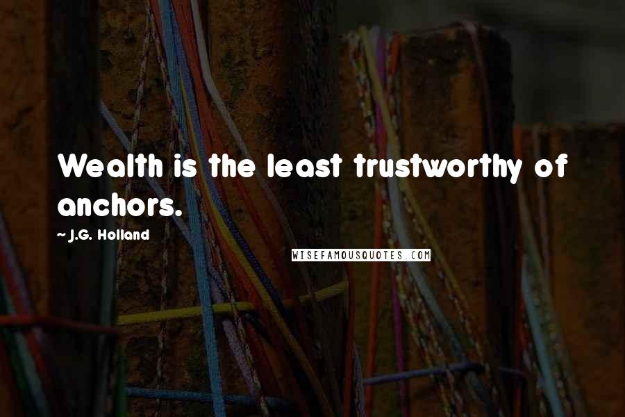 J.G. Holland Quotes: Wealth is the least trustworthy of anchors.