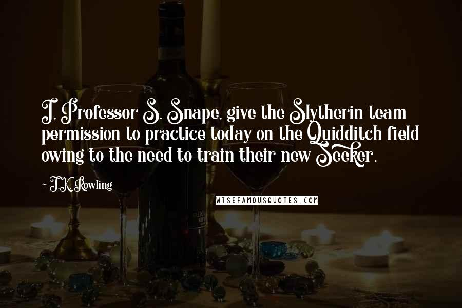J.K. Rowling Quotes: I, Professor S. Snape, give the Slytherin team permission to practice today on the Quidditch field owing to the need to train their new Seeker.