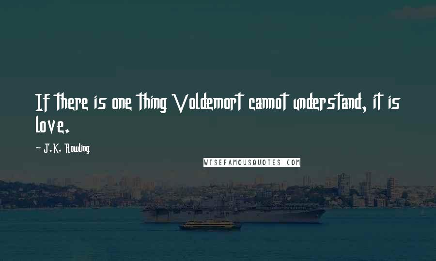 J.K. Rowling Quotes: If there is one thing Voldemort cannot understand, it is love.
