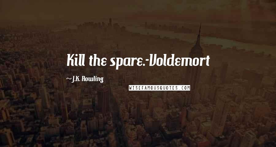 J.K. Rowling Quotes: Kill the spare.-Voldemort