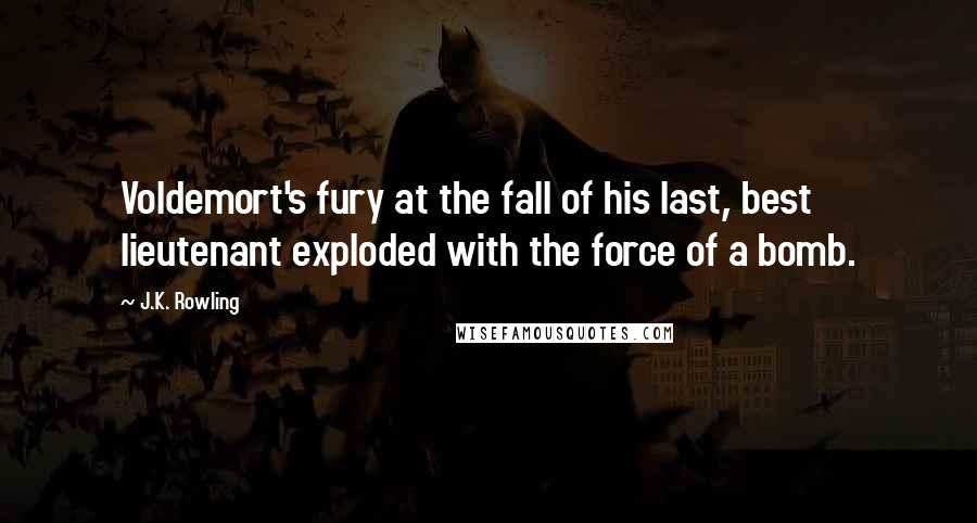 J.K. Rowling Quotes: Voldemort's fury at the fall of his last, best lieutenant exploded with the force of a bomb.
