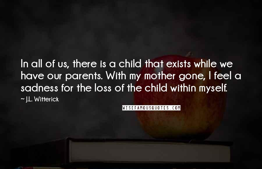 J.L. Witterick Quotes: In all of us, there is a child that exists while we have our parents. With my mother gone, I feel a sadness for the loss of the child within myself.