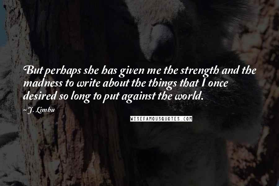 J. Limbu Quotes: But perhaps she has given me the strength and the madness to write about the things that I once desired so long to put against the world.