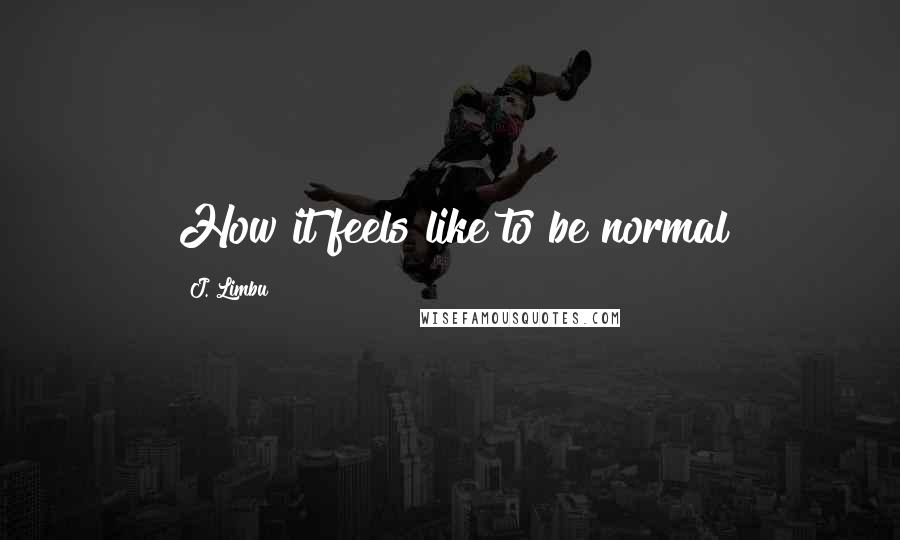 J. Limbu Quotes: How it feels like to be normal