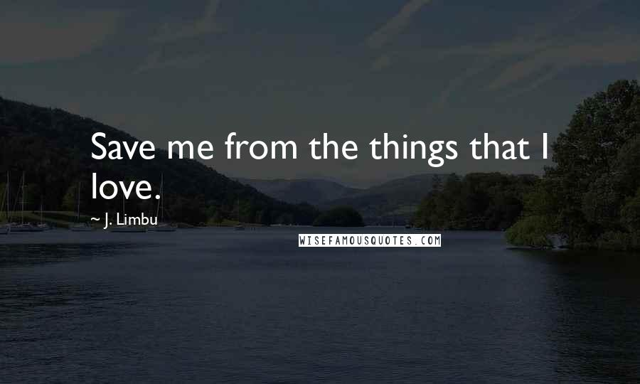 J. Limbu Quotes: Save me from the things that I love.