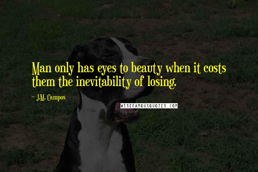 J.M. Campos Quotes: Man only has eyes to beauty when it costs them the inevitability of losing.
