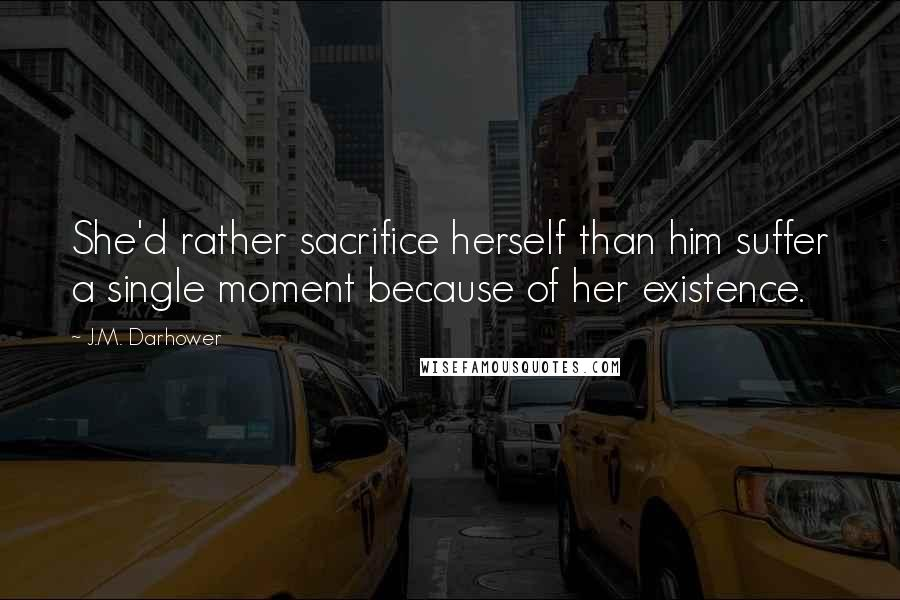J.M. Darhower Quotes: She'd rather sacrifice herself than him suffer a single moment because of her existence.