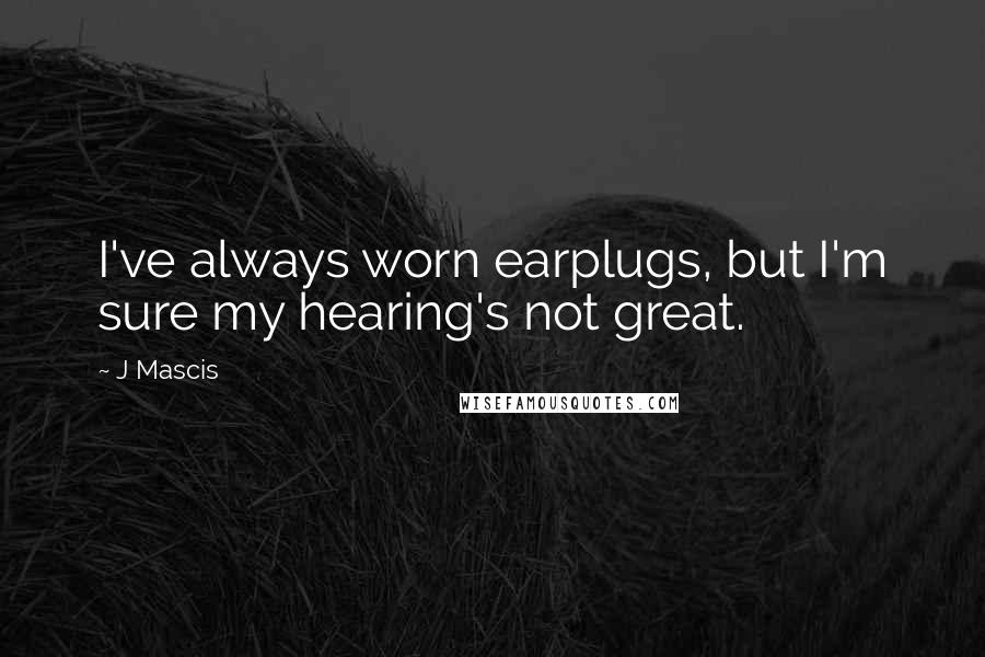 J Mascis Quotes: I've always worn earplugs, but I'm sure my hearing's not great.