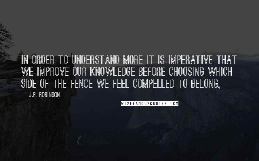J.P. Robinson Quotes: In order to understand more it is imperative that we improve our knowledge before choosing which side of the fence we feel compelled to belong,