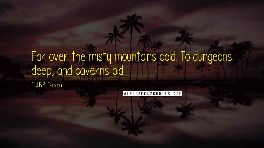 J.R.R. Tolkien Quotes: Far over the misty mountains cold. To dungeons deep, and caverns old