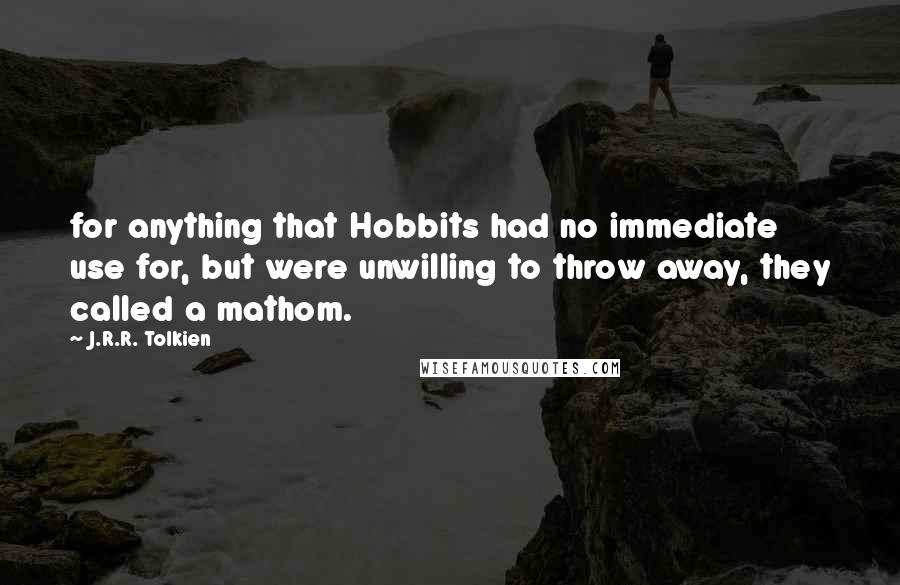 J.R.R. Tolkien Quotes: for anything that Hobbits had no immediate use for, but were unwilling to throw away, they called a mathom.