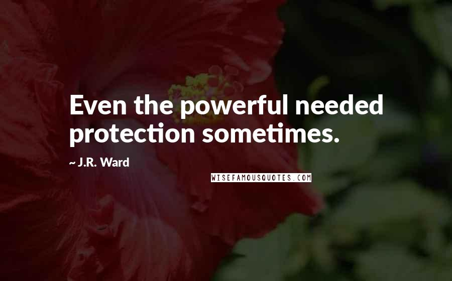 J.R. Ward Quotes: Even the powerful needed protection sometimes.
