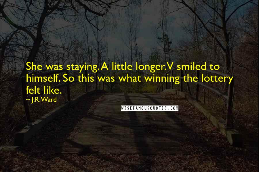 J.R. Ward Quotes: She was staying. A little longer.V smiled to himself. So this was what winning the lottery felt like.