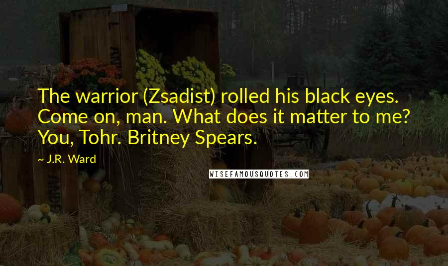 J.R. Ward Quotes: The warrior (Zsadist) rolled his black eyes. Come on, man. What does it matter to me? You, Tohr. Britney Spears.