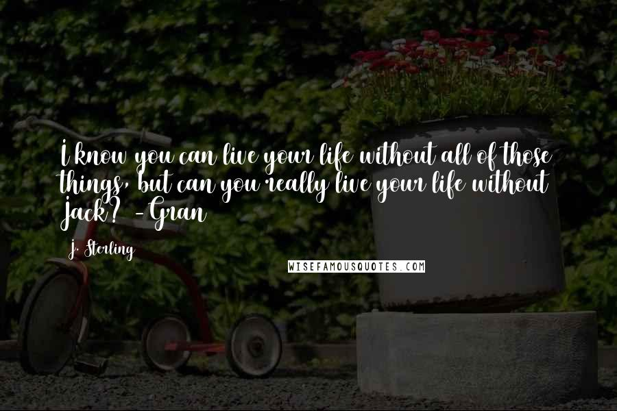 J. Sterling Quotes: I know you can live your life without all of those things, but can you really live your life without Jack? -Gran