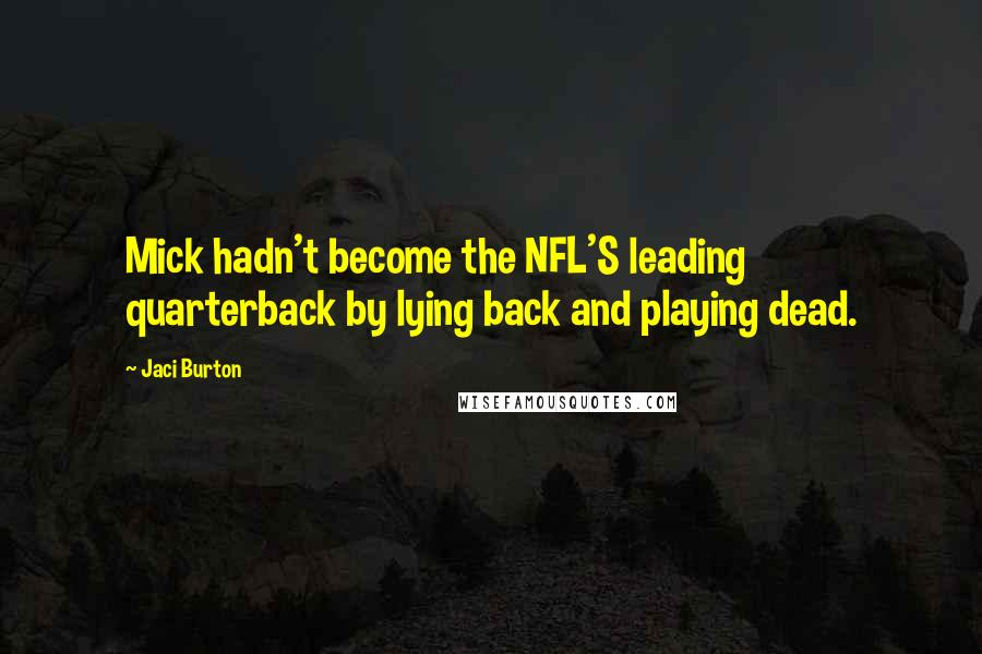 Jaci Burton Quotes: Mick hadn't become the NFL'S leading quarterback by lying back and playing dead.