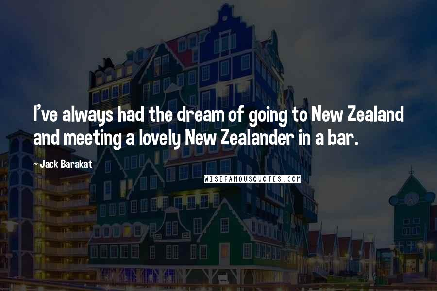 Jack Barakat Quotes: I've always had the dream of going to New Zealand and meeting a lovely New Zealander in a bar.