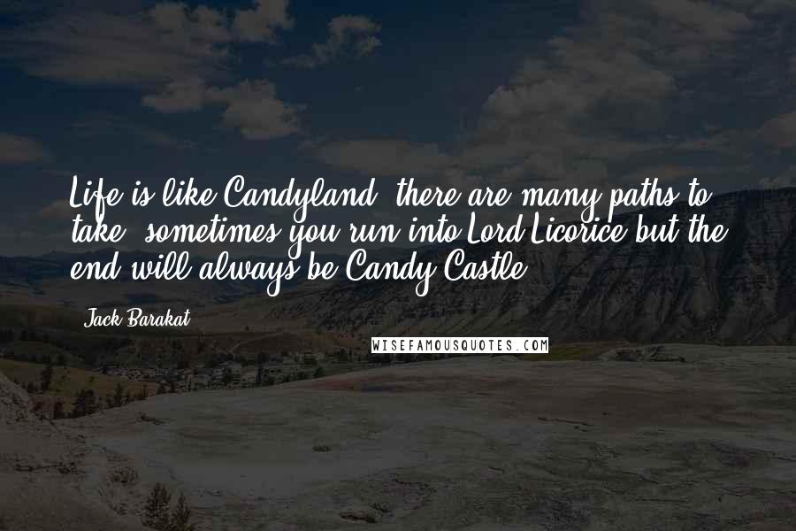 Jack Barakat Quotes: Life is like Candyland, there are many paths to take, sometimes you run into Lord Licorice but the end will always be Candy Castle.